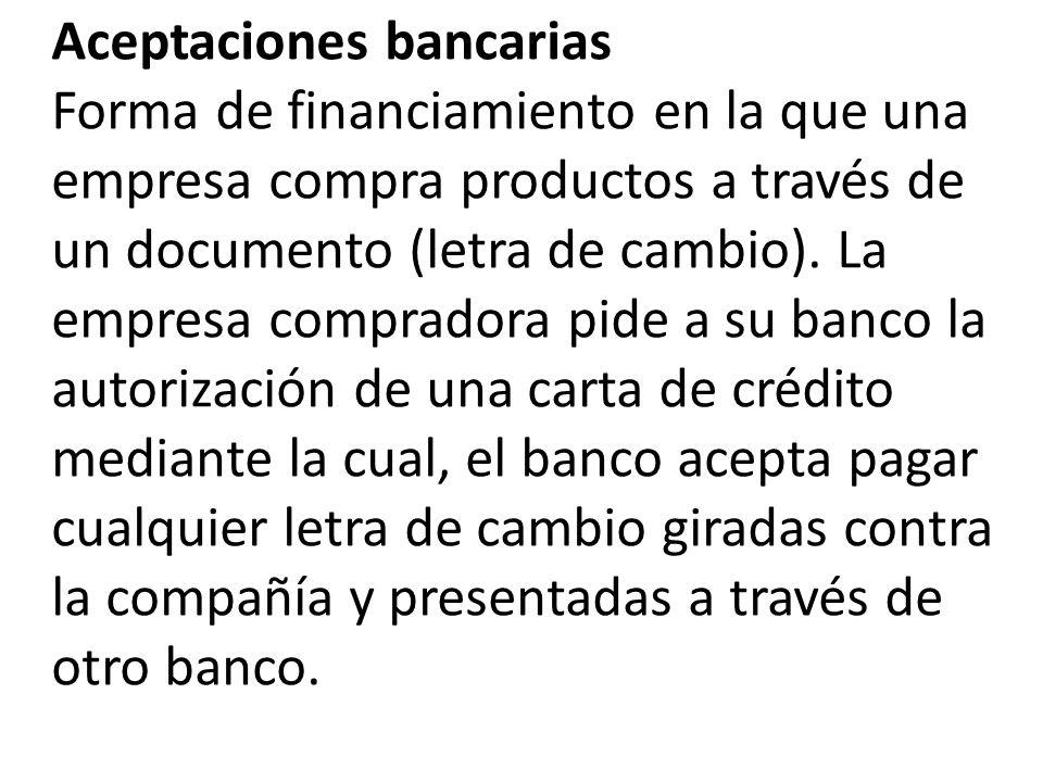 Aceptaciones bancarias Forma de financiamiento en la que una empresa compra productos a través de un documento (letra de cambio).