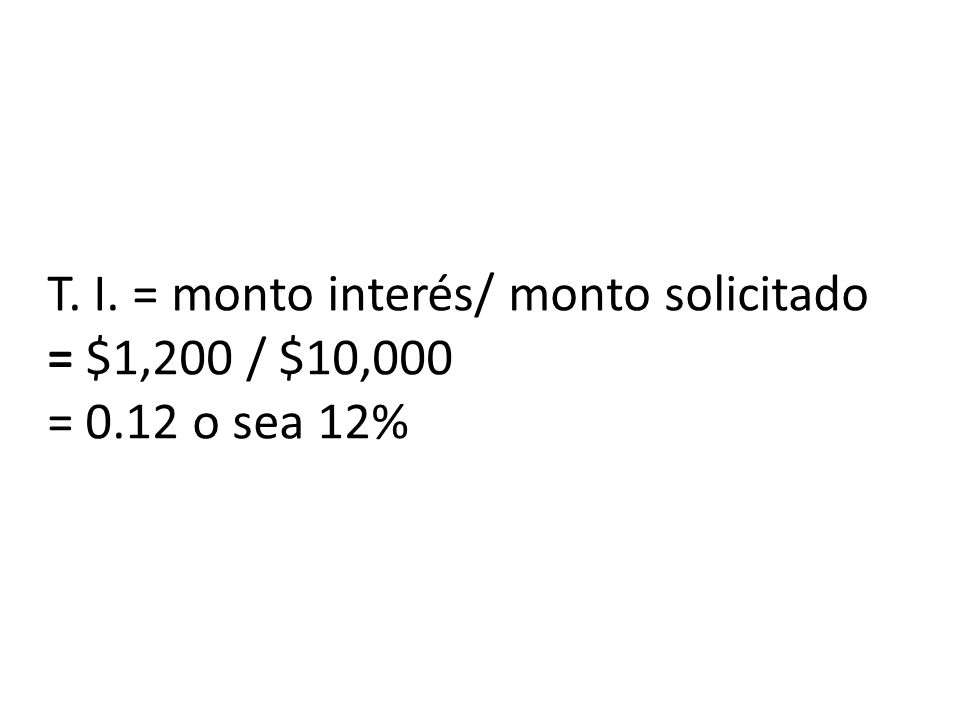 T. I. = monto interés/ monto solicitado = $1,200 / $10,000 = 0.12 o sea 12%