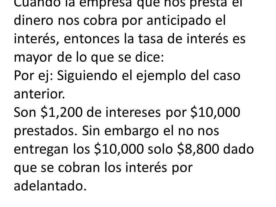 Cuando la empresa que nos presta el dinero nos cobra por anticipado el interés, entonces la tasa de interés es mayor de lo que se dice: Por ej: Siguiendo el ejemplo del caso anterior.