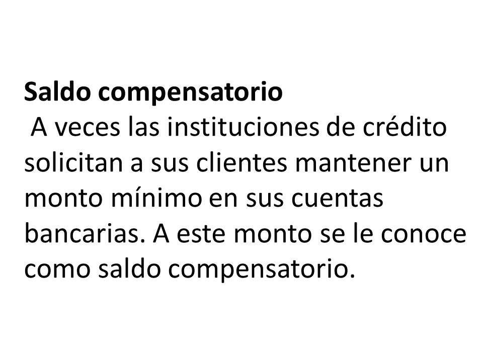 Saldo compensatorio A veces las instituciones de crédito solicitan a sus clientes mantener un monto mínimo en sus cuentas bancarias.