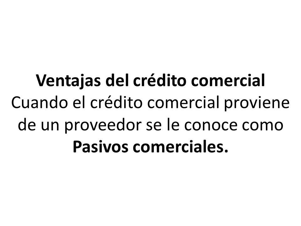 Ventajas del crédito comercial * Es un medio mas equilibrado y menos costoso de obtener recursos.
