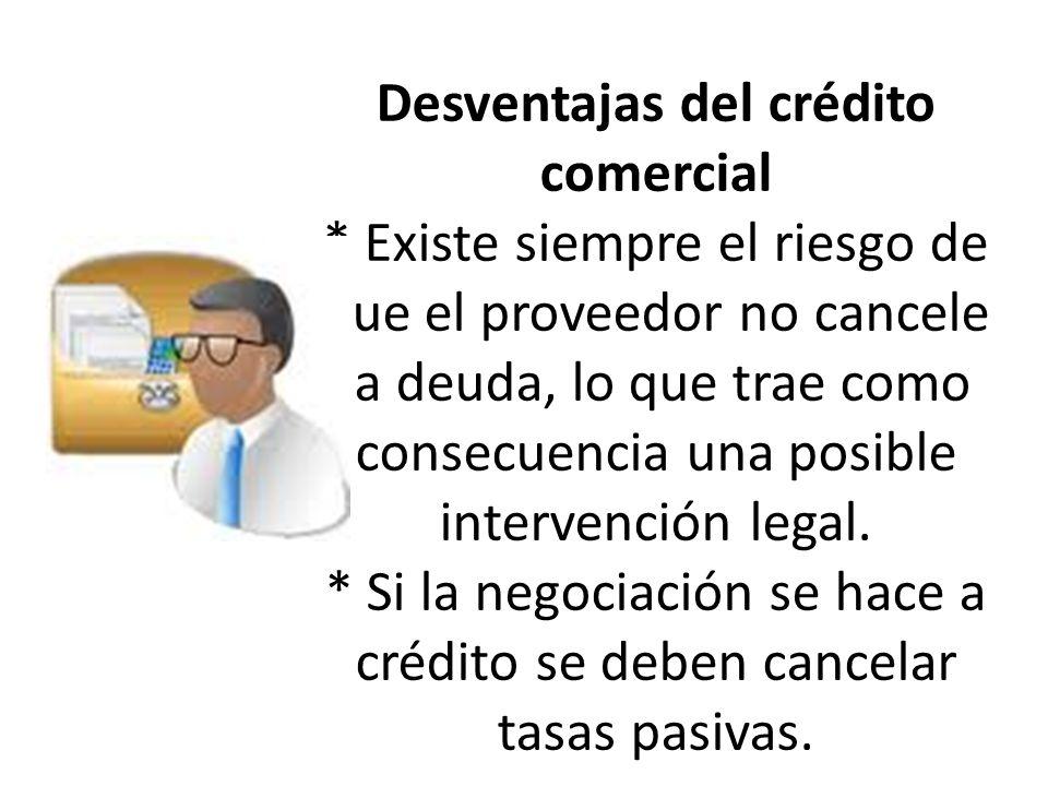 Desventajas del crédito comercial * Existe siempre el riesgo de que el proveedor no cancele la deuda, lo que trae como consecuencia una posible intervención legal.