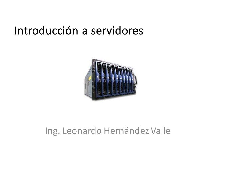 Introducción a servidores Ing. Leonardo Hernández Valle