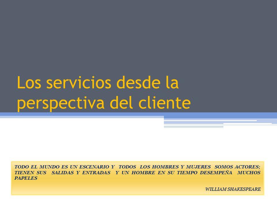 Los servicios desde la perspectiva del cliente TODO EL MUNDO ES UN ESCENARIO Y TODOS LOS HOMBRES Y MUJERES SOMOS ACTORES; TIENEN SUS SALIDAS Y ENTRADA
