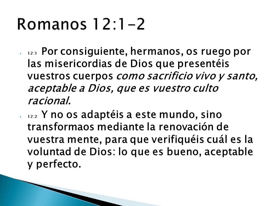 12:1 Por consiguiente, hermanos, os ruego por las misericordias de Dios que presentéis vuestros cuerpos como sacrificio vivo y santo, aceptable a Dios