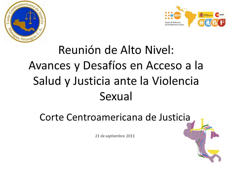 Reunión de Alto Nivel: Avances y Desafíos en Acceso a la Salud y Justicia ante la Violencia Sexual Corte Centroamericana de Justicia 21 de septiembre 2011