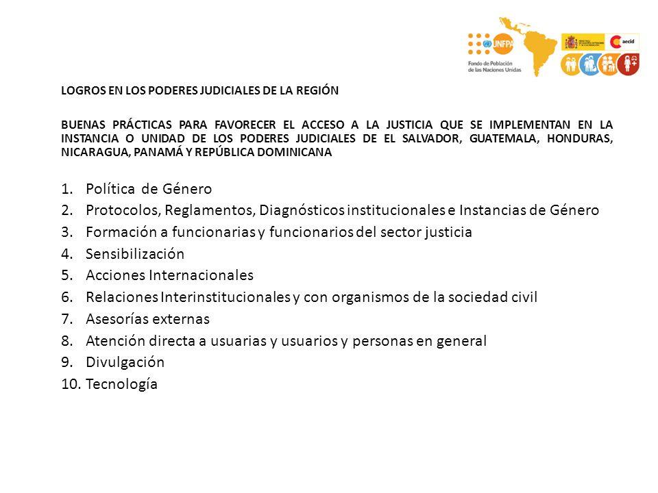 LOGROS EN LOS PODERES JUDICIALES DE LA REGIÓN BUENAS PRÁCTICAS PARA FAVORECER EL ACCESO A LA JUSTICIA QUE SE IMPLEMENTAN EN LA INSTANCIA O UNIDAD DE LOS PODERES JUDICIALES DE EL SALVADOR, GUATEMALA, HONDURAS, NICARAGUA, PANAMÁ Y REPÚBLICA DOMINICANA 1.Política de Género 2.Protocolos, Reglamentos, Diagnósticos institucionales e Instancias de Género 3.Formación a funcionarias y funcionarios del sector justicia 4.Sensibilización 5.Acciones Internacionales 6.Relaciones Interinstitucionales y con organismos de la sociedad civil 7.Asesorías externas 8.Atención directa a usuarias y usuarios y personas en general 9.Divulgación 10.Tecnología