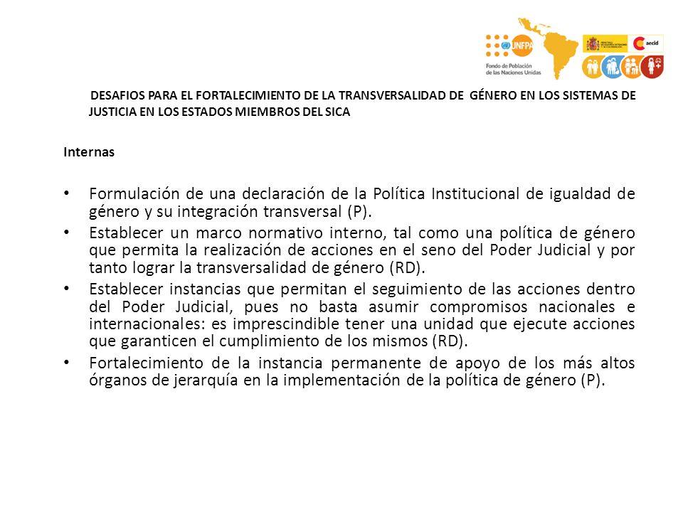 DESAFIOS PARA EL FORTALECIMIENTO DE LA TRANSVERSALIDAD DE GÉNERO EN LOS SISTEMAS DE JUSTICIA EN LOS ESTADOS MIEMBROS DEL SICA Internas Formulación de una declaración de la Política Institucional de igualdad de género y su integración transversal (P).