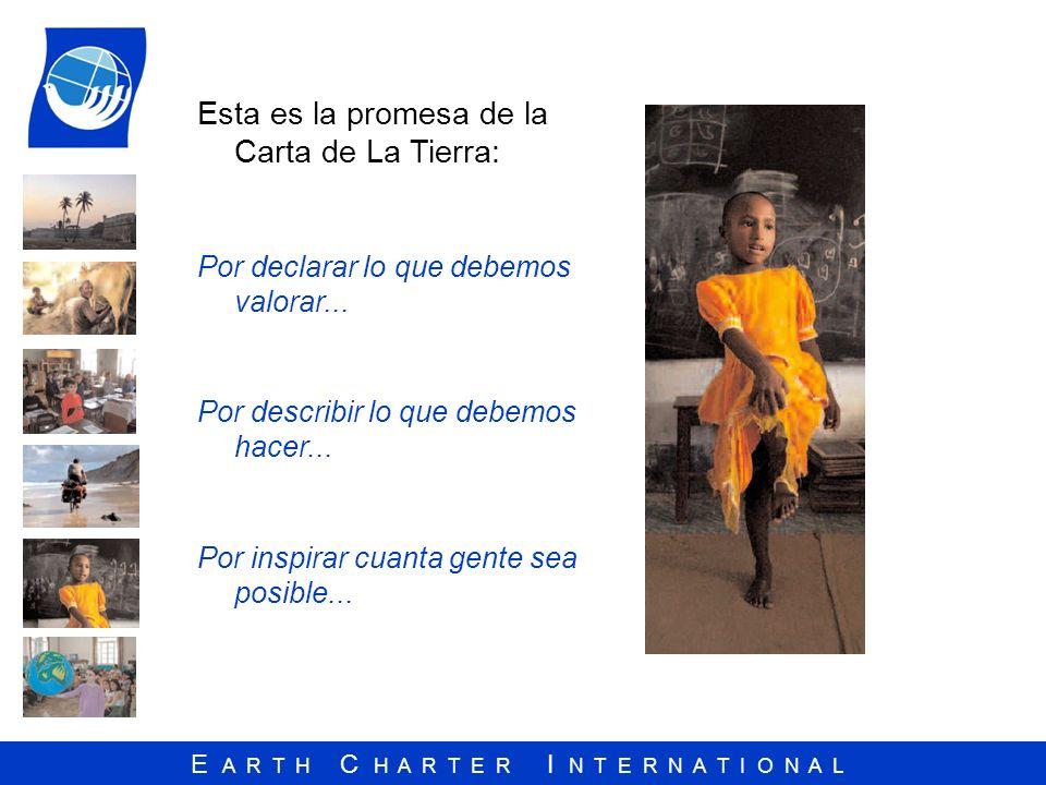 E A R T H C H A R T E R I N T E R N A T I O N A L Esta es la promesa de la Carta de La Tierra: Por declarar lo que debemos valorar... Por describir lo