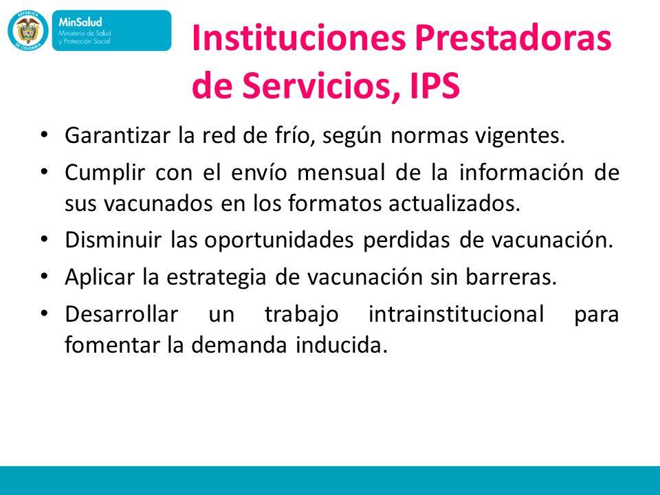 Instituciones Prestadoras de Servicios, IPS Garantizar la red de frío, según normas vigentes. Cumplir con el envío mensual de la información de sus va