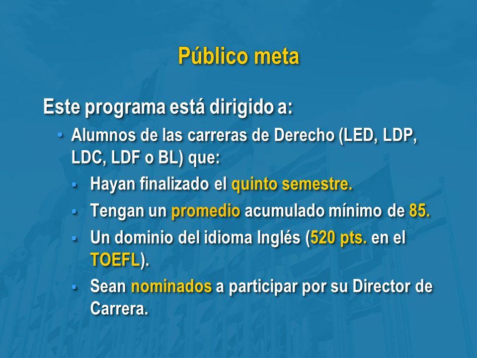Público meta Este programa está dirigido a: Alumnos de las carreras de Derecho (LED, LDP, LDC, LDF o BL) que: Alumnos de las carreras de Derecho (LED, LDP, LDC, LDF o BL) que: Hayan finalizado el quinto semestre.