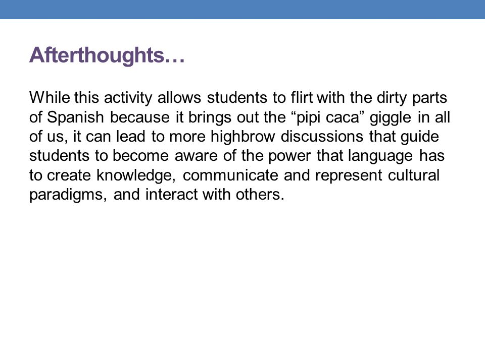 Afterthoughts… While this activity allows students to flirt with the dirty parts of Spanish because it brings out the pipi caca giggle in all of us, it can lead to more highbrow discussions that guide students to become aware of the power that language has to create knowledge, communicate and represent cultural paradigms, and interact with others.