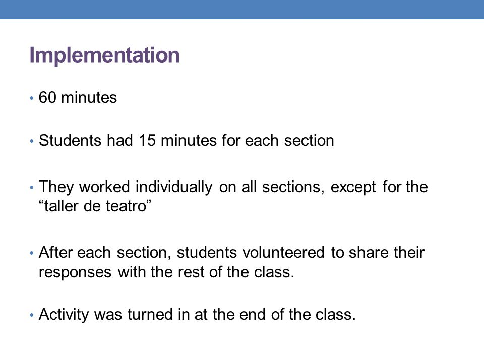 Implementation 60 minutes Students had 15 minutes for each section They worked individually on all sections, except for thetaller de teatro After each section, students volunteered to share their responses with the rest of the class.