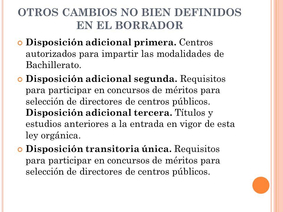 OTROS CAMBIOS NO BIEN DEFINIDOS EN EL BORRADOR Disposición adicional primera. Centros autorizados para impartir las modalidades de Bachillerato. Dispo