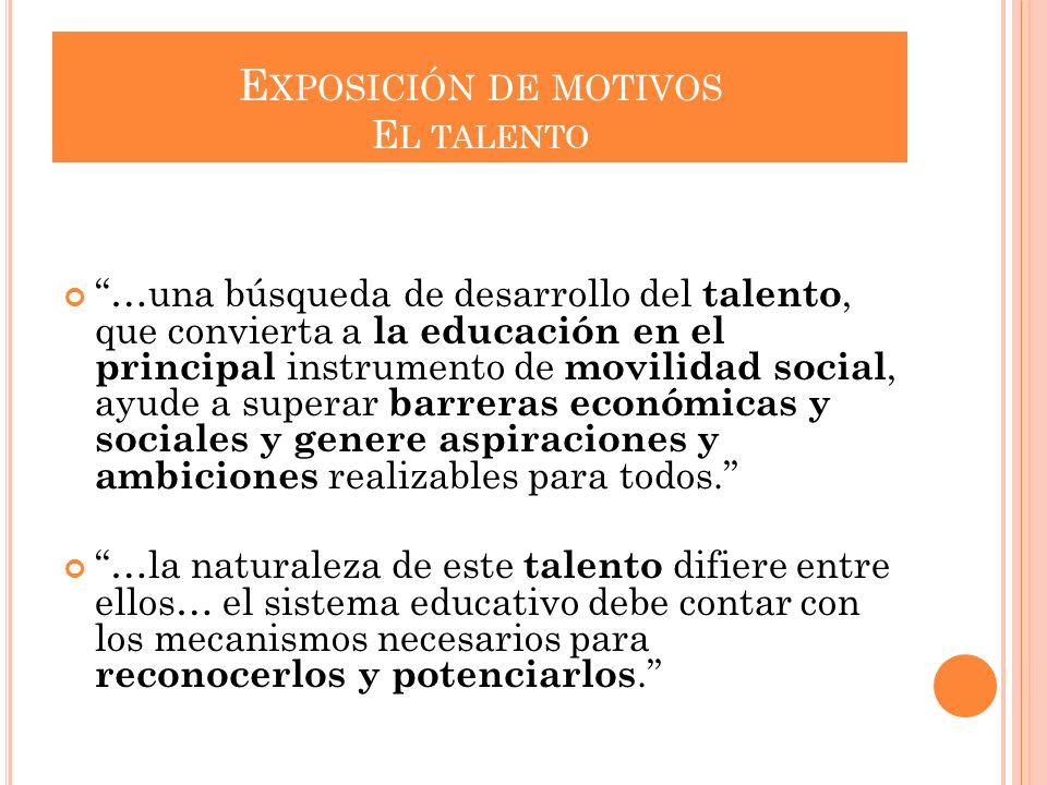 E XPOSICIÓN DE MOTIVOS E L TALENTO …una búsqueda de desarrollo del talento, que convierta a la educación en el principal instrumento de movilidad soci