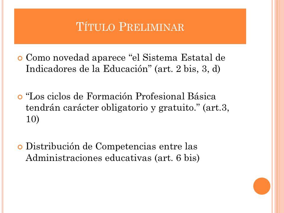 T ÍTULO P RELIMINAR Como novedad aparece el Sistema Estatal de Indicadores de la Educación (art. 2 bis, 3, d) Los ciclos de Formación Profesional Bási