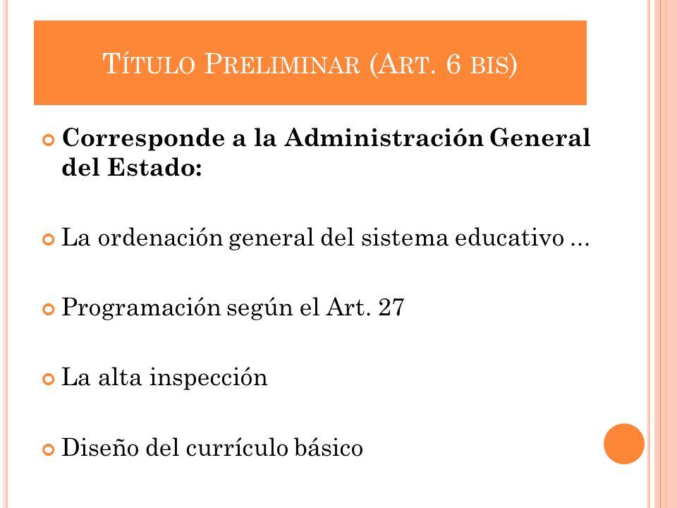 T ÍTULO P RELIMINAR (A RT. 6 BIS ) Corresponde a la Administración General del Estado: La ordenación general del sistema educativo... Programación seg