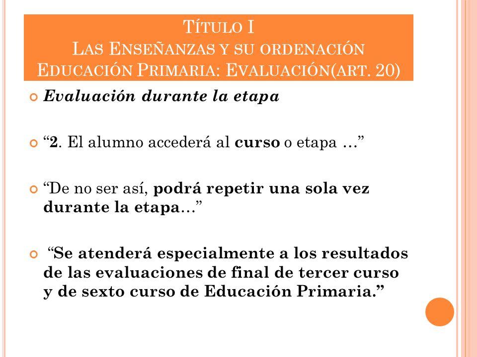 T ÍTULO I L AS E NSEÑANZAS Y SU ORDENACIÓN E DUCACIÓN P RIMARIA : E VALUACIÓN ( ART. 20) Evaluación durante la etapa 2. El alumno accederá al curso o