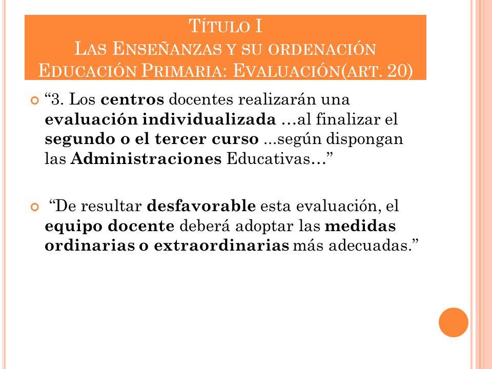 T ÍTULO I L AS E NSEÑANZAS Y SU ORDENACIÓN E DUCACIÓN P RIMARIA : E VALUACIÓN ( ART. 20) 3. Los centros docentes realizarán una evaluación individuali