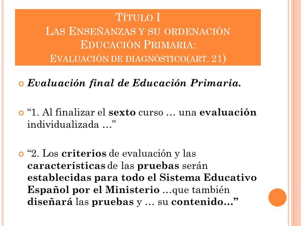 T ÍTULO I L AS E NSEÑANZAS Y SU ORDENACIÓN E DUCACIÓN P RIMARIA : E VALUACIÓN DE DIAGNÓSTICO ( ART. 21 ) Evaluación final de Educación Primaria. 1. Al