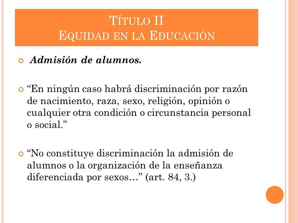 T ÍTULO II E QUIDAD EN LA E DUCACIÓN Admisión de alumnos. En ningún caso habrá discriminación por razón de nacimiento, raza, sexo, religión, opinión o