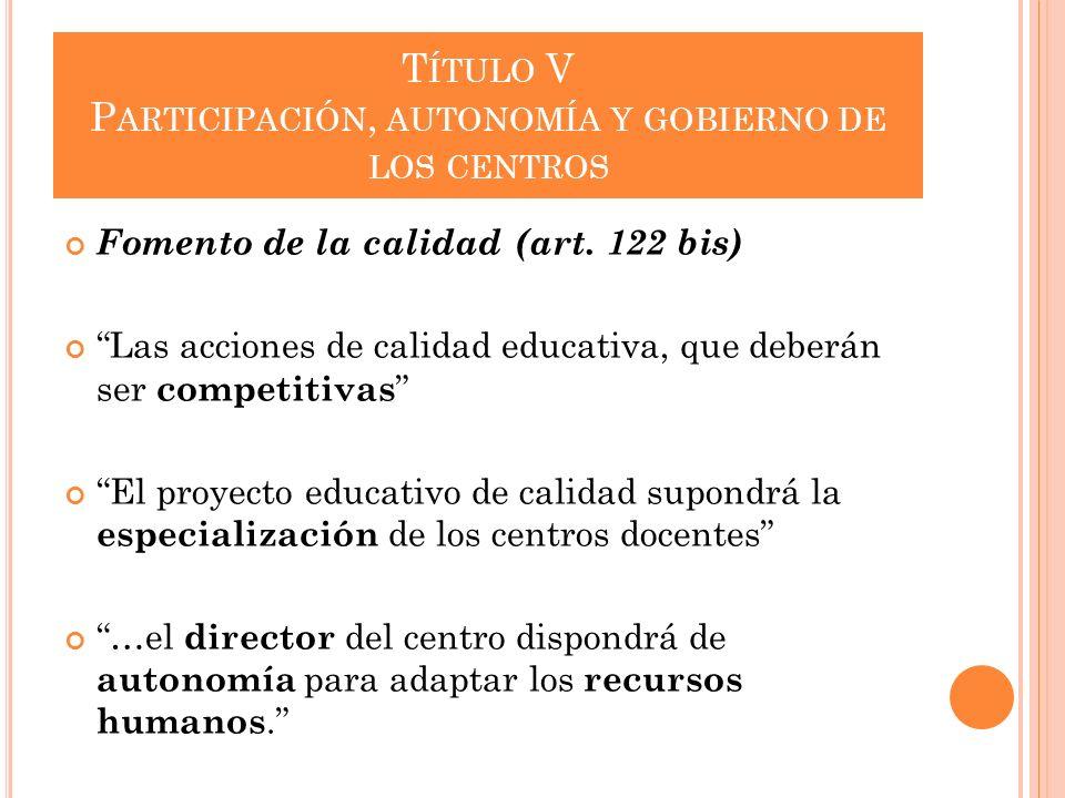 T ÍTULO V P ARTICIPACIÓN, AUTONOMÍA Y GOBIERNO DE LOS CENTROS Fomento de la calidad (art. 122 bis) Las acciones de calidad educativa, que deberán ser