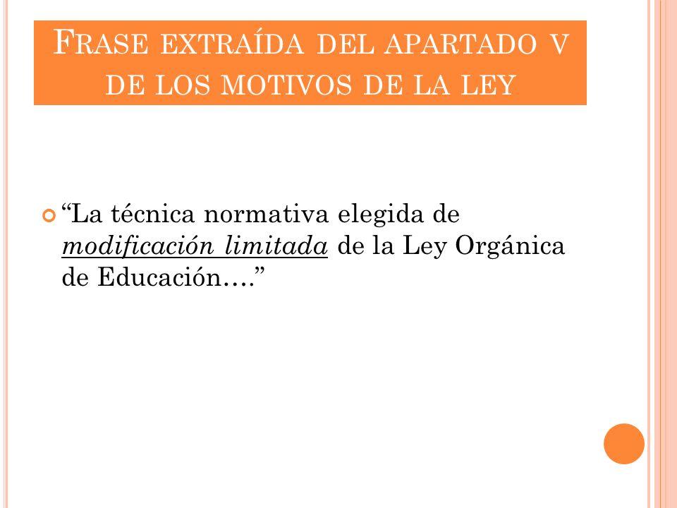 F RASE EXTRAÍDA DEL APARTADO V DE LOS MOTIVOS DE LA LEY La técnica normativa elegida de modificación limitada de la Ley Orgánica de Educación….