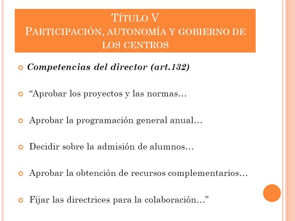 T ÍTULO V P ARTICIPACIÓN, AUTONOMÍA Y GOBIERNO DE LOS CENTROS Competencias del director (art.132) Aprobar los proyectos y las normas… Aprobar la progr