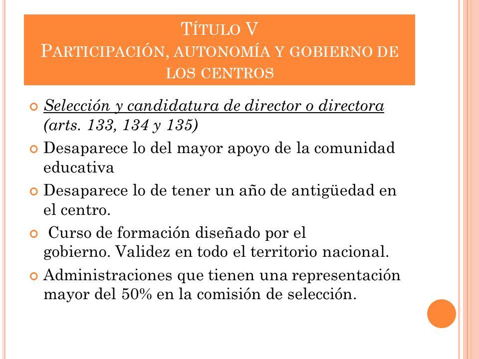 T ÍTULO V P ARTICIPACIÓN, AUTONOMÍA Y GOBIERNO DE LOS CENTROS Selección y candidatura de director o directora (arts. 133, 134 y 135) Desaparece lo del