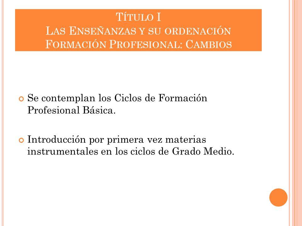 T ÍTULO I L AS E NSEÑANZAS Y SU ORDENACIÓN F ORMACIÓN P ROFESIONAL : C AMBIOS Se contemplan los Ciclos de Formación Profesional Básica. Introducción p