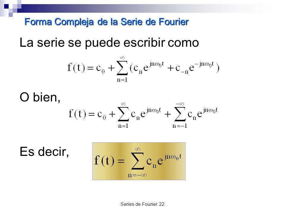 Series de Fourier. 22 Forma Compleja de la Serie de Fourier La serie se puede escribir como O bien, Es decir,