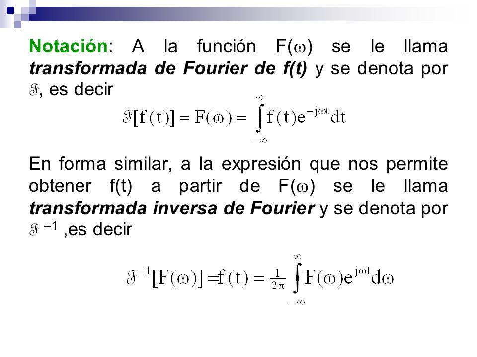 Notación: A la función F( ) se le llama transformada de Fourier de f(t) y se denota por F, es decir En forma similar, a la expresión que nos permite o