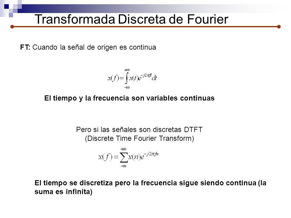 Transformada Discreta de Fourier FT: Cuando la señal de origen es continua Pero si las señales son discretas DTFT (Discrete Time Fourier Transform) El