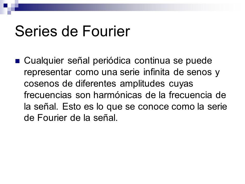 Series de Fourier Cualquier señal periódica continua se puede representar como una serie infinita de senos y cosenos de diferentes amplitudes cuyas fr