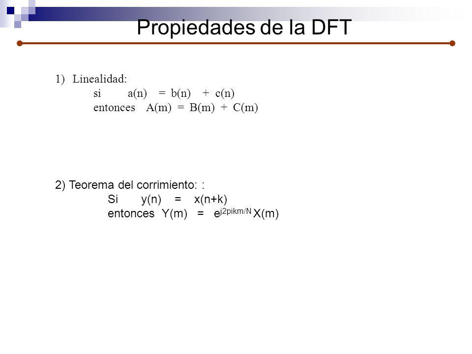 Propiedades de la DFT 1)Linealidad: si a(n) = b(n) + c(n) entonces A(m) = B(m) + C(m) 2) Teorema del corrimiento: : Si y(n) = x(n+k) entonces Y(m) = e
