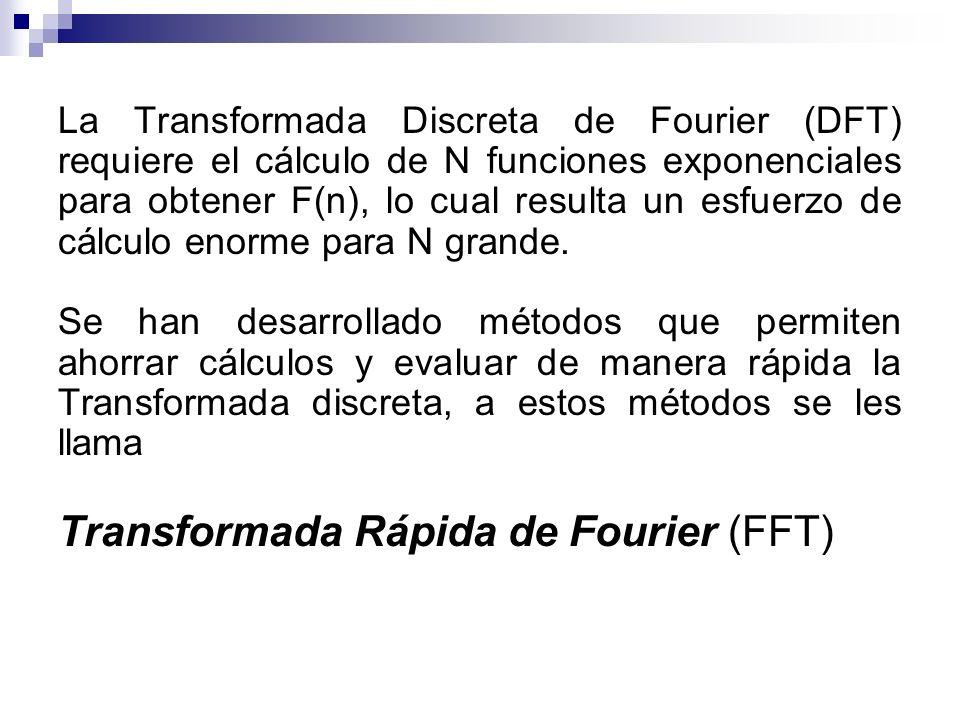 La Transformada Discreta de Fourier (DFT) requiere el cálculo de N funciones exponenciales para obtener F(n), lo cual resulta un esfuerzo de cálculo e