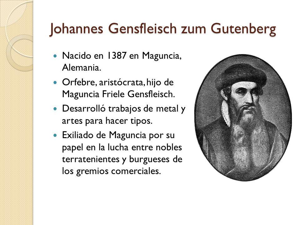Johannes Gensfleisch zum Gutenberg Nacido en 1387 en Maguncia, Alemania. Orfebre, aristócrata, hijo de Maguncia Friele Gensfleisch. Desarrolló trabajo