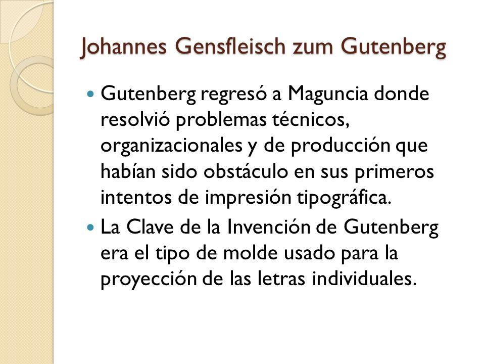 Johannes Gensfleisch zum Gutenberg Gutenberg regresó a Maguncia donde resolvió problemas técnicos, organizacionales y de producción que habían sido ob