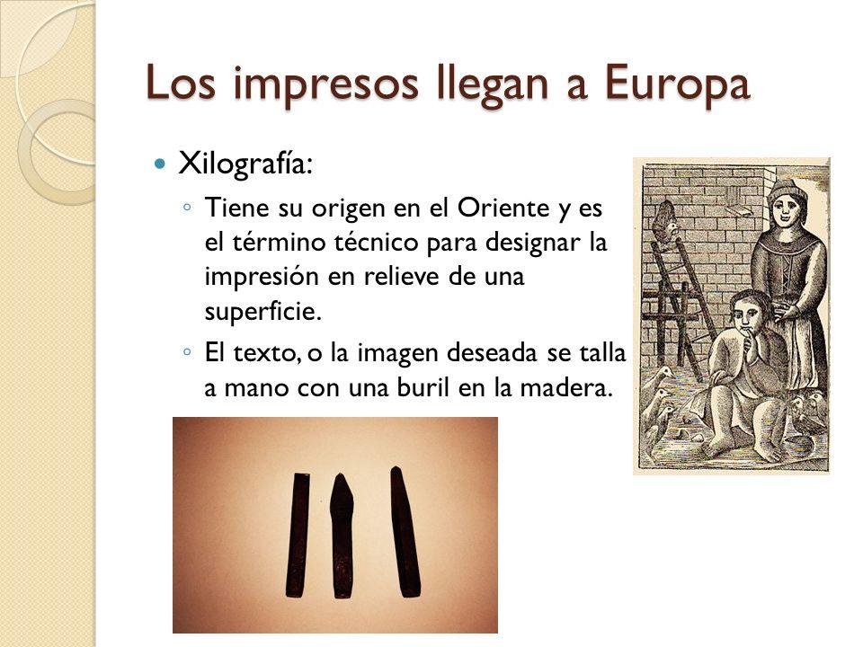 Los impresos llegan a Europa Xilografía: Tiene su origen en el Oriente y es el término técnico para designar la impresión en relieve de una superficie