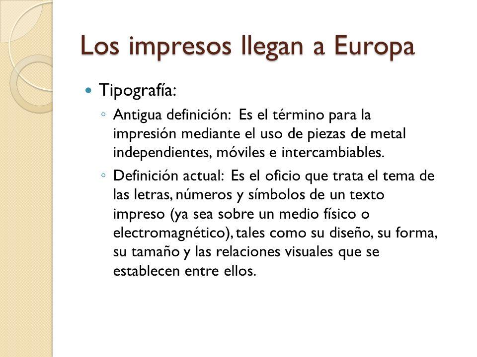 Los impresos llegan a Europa Tipografía: Antigua definición: Es el término para la impresión mediante el uso de piezas de metal independientes, móvile