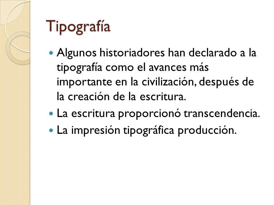 Tipografía Algunos historiadores han declarado a la tipografía como el avances más importante en la civilización, después de la creación de la escritu