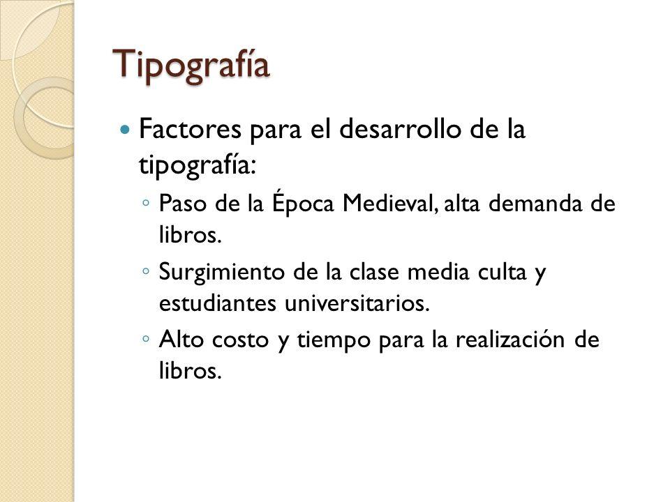 Tipografía Factores para el desarrollo de la tipografía: Paso de la Época Medieval, alta demanda de libros. Surgimiento de la clase media culta y estu
