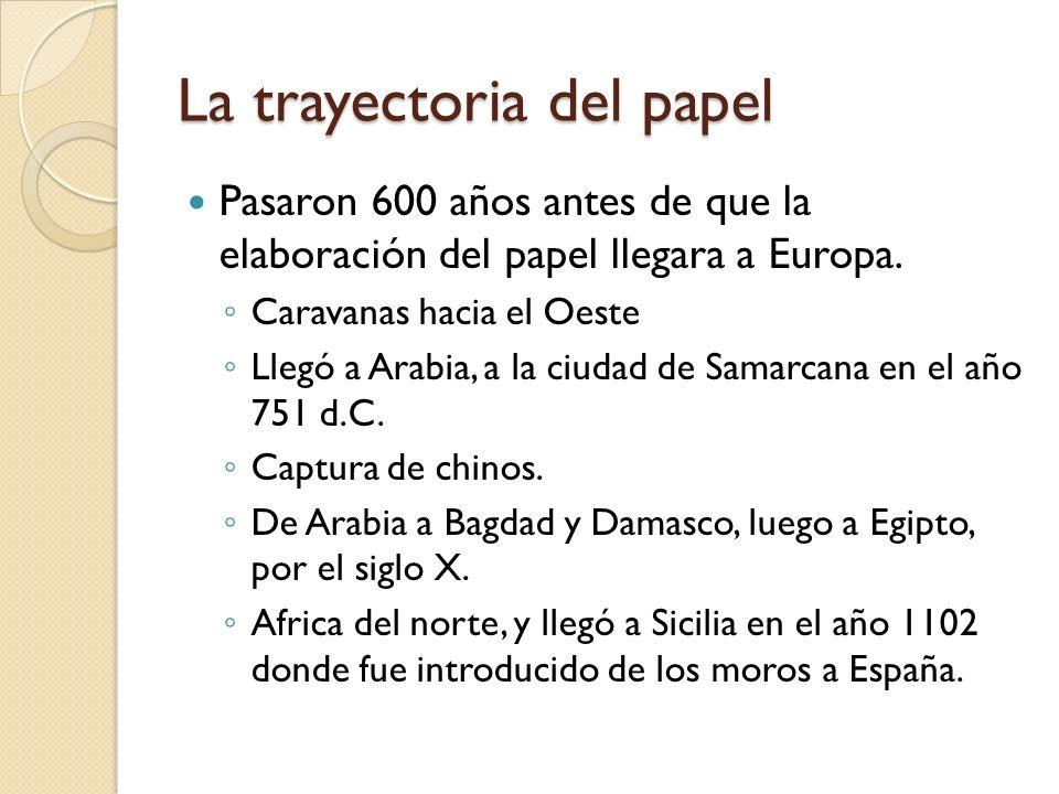 La trayectoria del papel Pasaron 600 años antes de que la elaboración del papel llegara a Europa. Caravanas hacia el Oeste Llegó a Arabia, a la ciudad