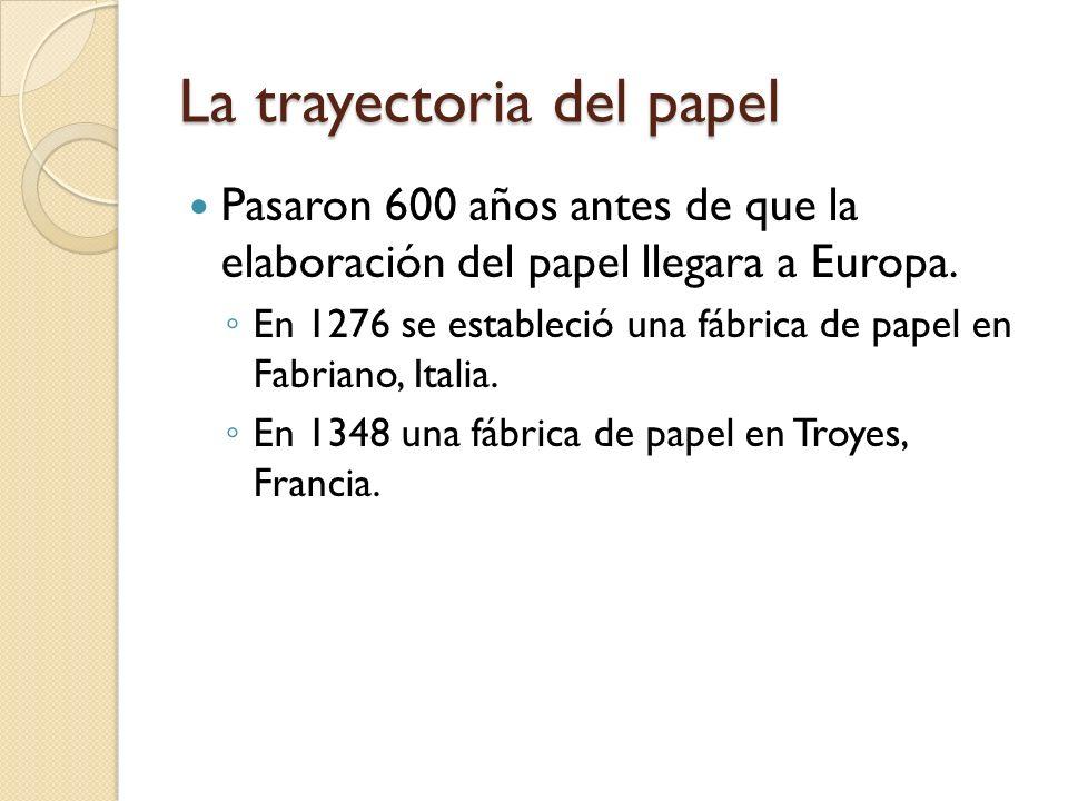 La trayectoria del papel Pasaron 600 años antes de que la elaboración del papel llegara a Europa. En 1276 se estableció una fábrica de papel en Fabria