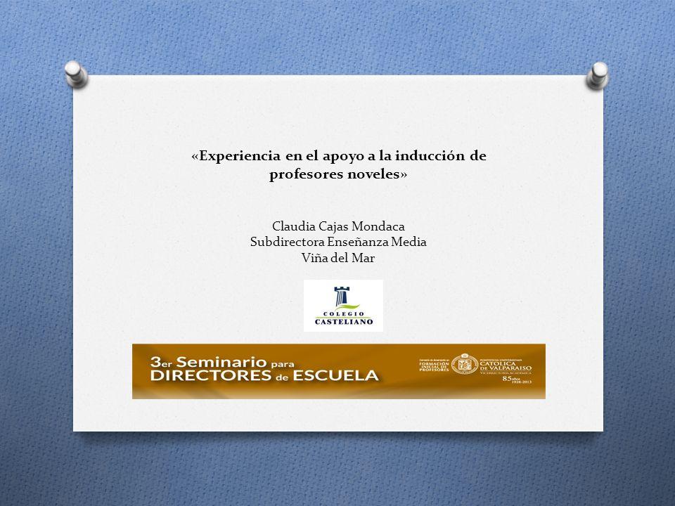 «Experiencia en el apoyo a la inducción de profesores noveles» Claudia Cajas Mondaca Subdirectora Enseñanza Media Viña del Mar