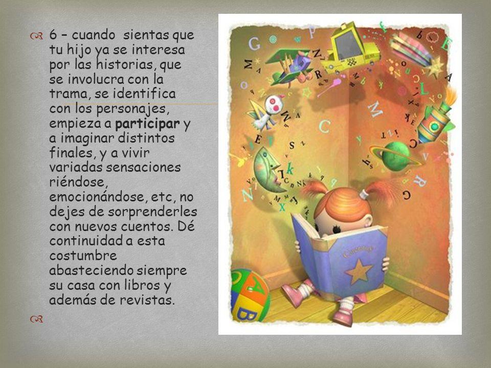 5 - Cuando tu hijo ya esté disfrutando de los libros anímale a participar de la lectura. Cuando termine de leer el cuento pídele que le cuente lo que