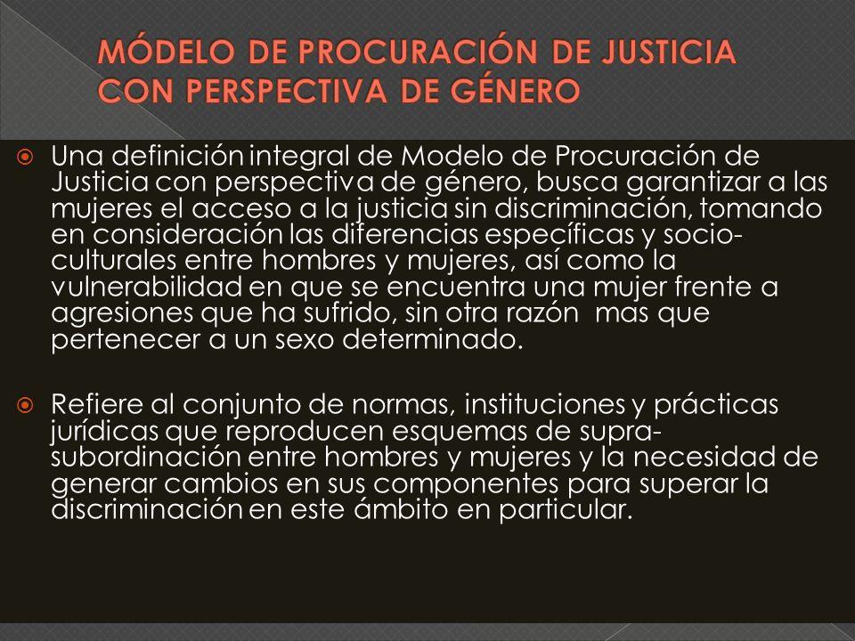 Una definición integral de Modelo de Procuración de Justicia con perspectiva de género, busca garantizar a las mujeres el acceso a la justicia sin dis