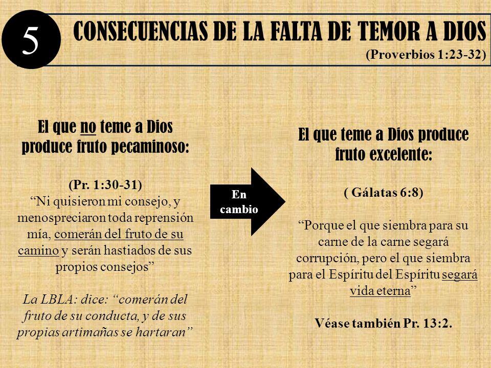 CONSECUENCIAS DE LA FALTA DE TEMOR A DIOS (Proverbios 1:23-32) En cambio 5 El que no teme a Dios produce fruto pecaminoso: (Pr. 1:30-31) Ni quisieron