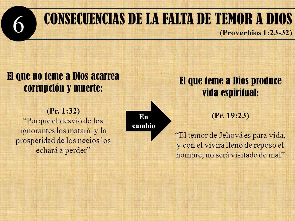 CONSECUENCIAS DE LA FALTA DE TEMOR A DIOS (Proverbios 1:23-32) 6 El que no teme a Dios acarrea corrupción y muerte: (Pr. 1:32) Porque el desvió de los
