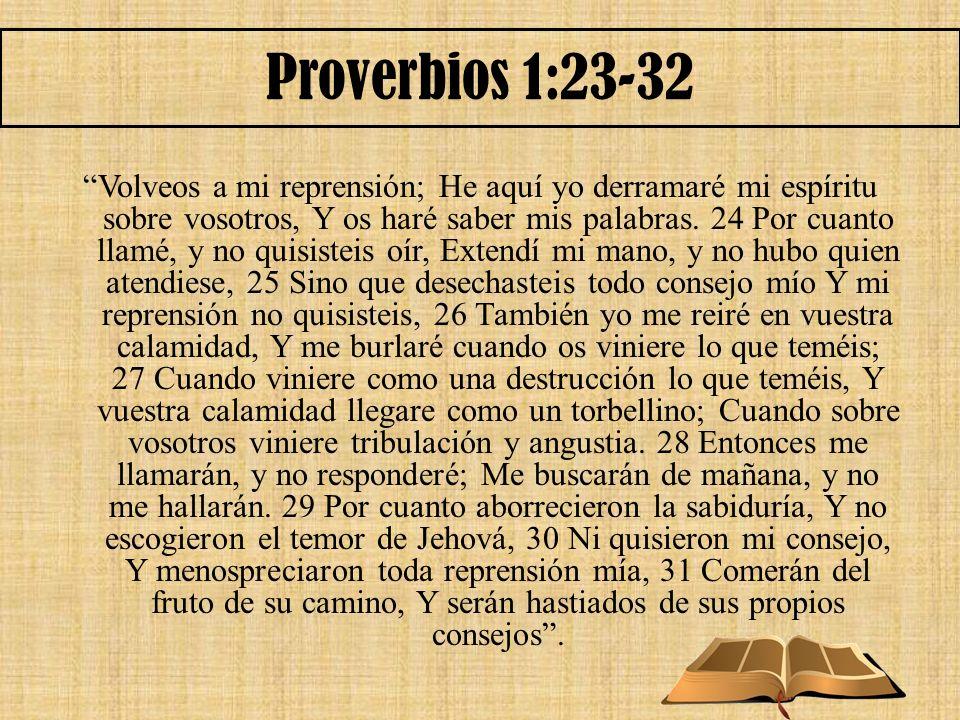 Proverbios 1:23-32 Volveos a mi reprensión; He aquí yo derramaré mi espíritu sobre vosotros, Y os haré saber mis palabras. 24 Por cuanto llamé, y no q